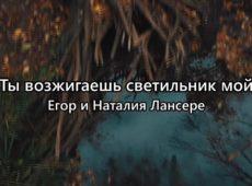 Егор и Наталия Лансере — Ты возжигаешь светильник мои