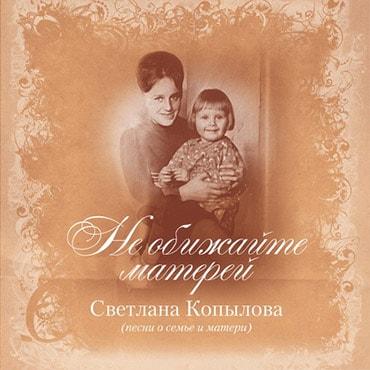 Светлана Копылова. Альбом: Не обижайте матерей (2012)