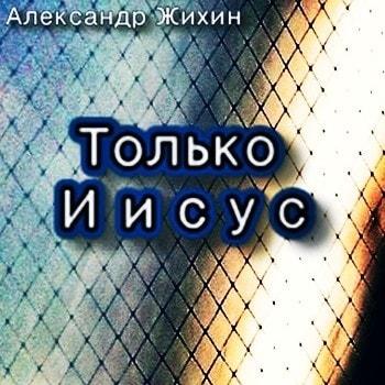 Александр Жихин. Альбом: Только Иисус