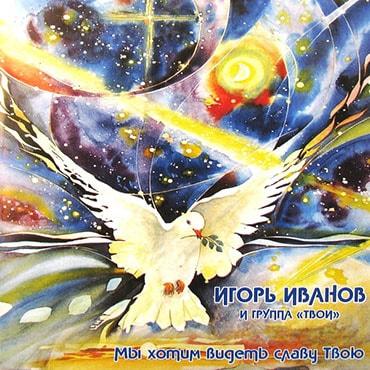 Игорь Иванов. Альбом: Мы хотим видеть славу Твою (2003)