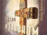 Игорь Киселёв. Песни о Главном (2007)